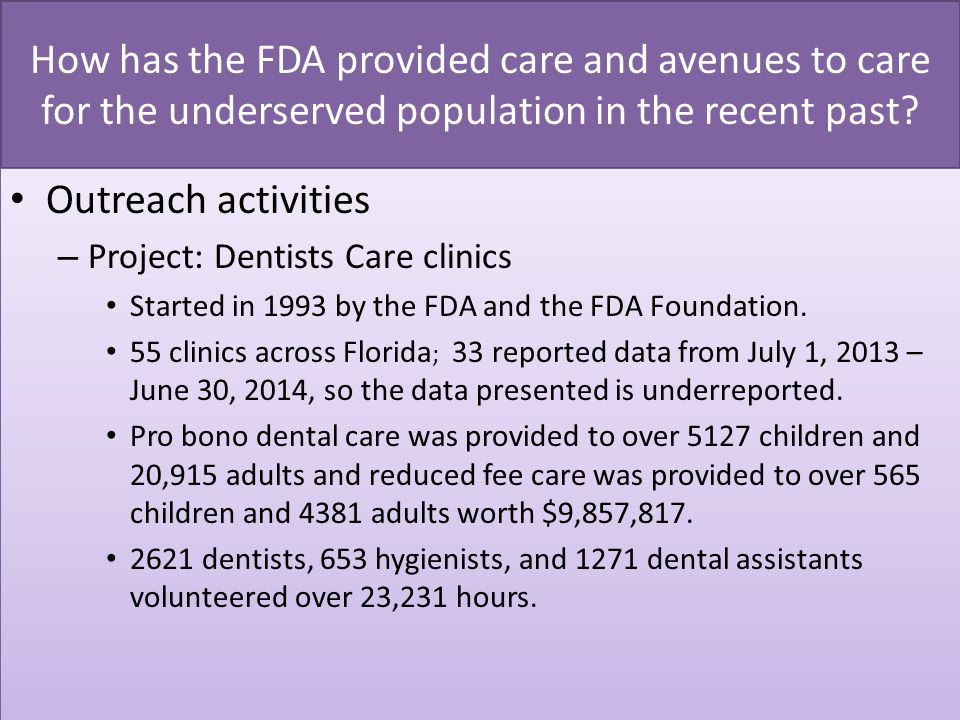 Objective: Collaborate to maximize use and capacity of the existing dental workforce to optimally serve Floridians with preventive and therapeutic care Strategies: Support and expand the volunteer safety net programs, including FDA-supported Project: Dentists Care clinics and Mission of Mercy events.