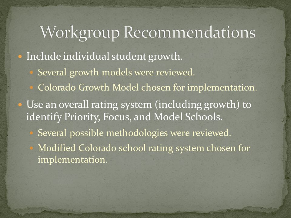 Include individual student growth. Several growth models were reviewed. Colorado Growth Model chosen for implementation. Use an overall rating system