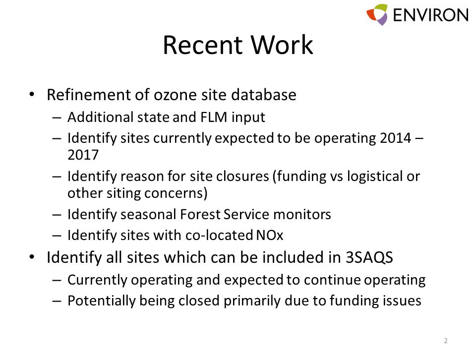 Recent Work Refinement of ozone site database – Additional state and FLM input – Identify sites currently expected to be operating 2014 – 2017 – Identify reason for site closures (funding vs logistical or other siting concerns) – Identify seasonal Forest Service monitors – Identify sites with co-located NOx Identify all sites which can be included in 3SAQS – Currently operating and expected to continue operating – Potentially being closed primarily due to funding issues 2