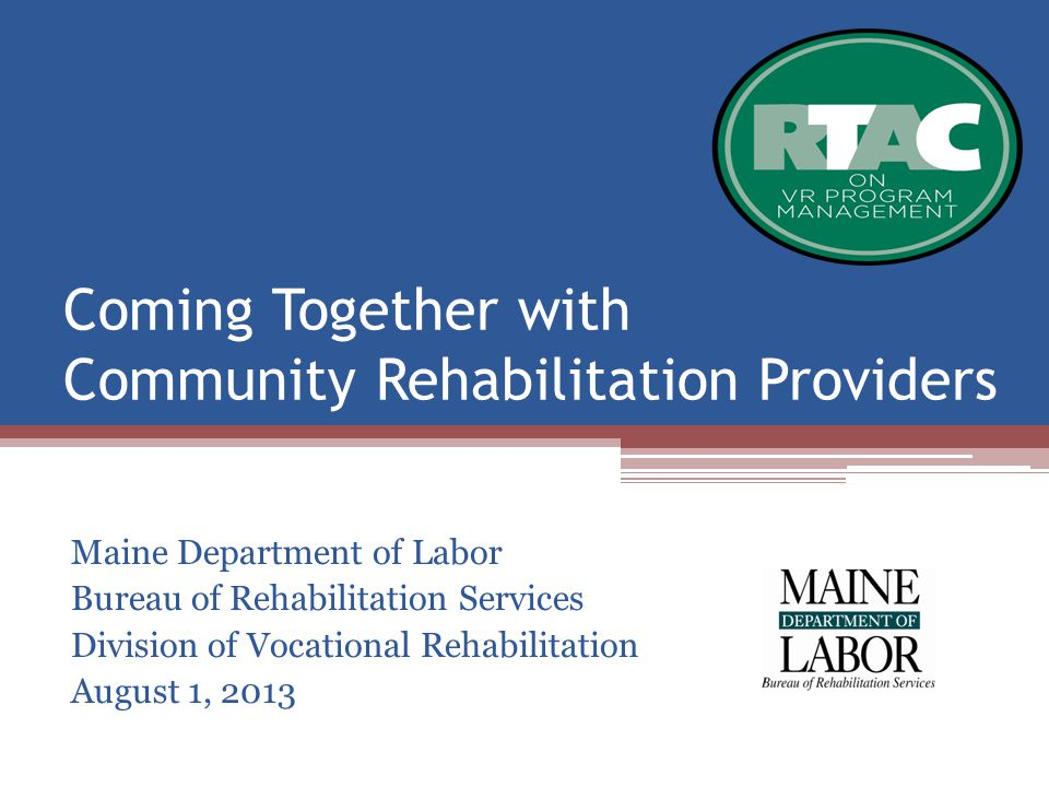 Coming Together with Community Rehabilitation Providers Maine Department of Labor Bureau of Rehabilitation Services Division of Vocational Rehabilitation August 1, 2013