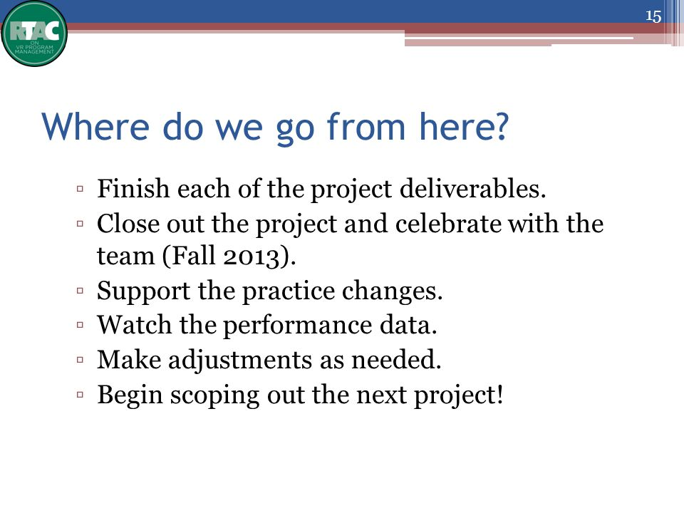 Where do we go from here? ▫Finish each of the project deliverables. ▫Close out the project and celebrate with the team (Fall 2013). ▫Support the pract