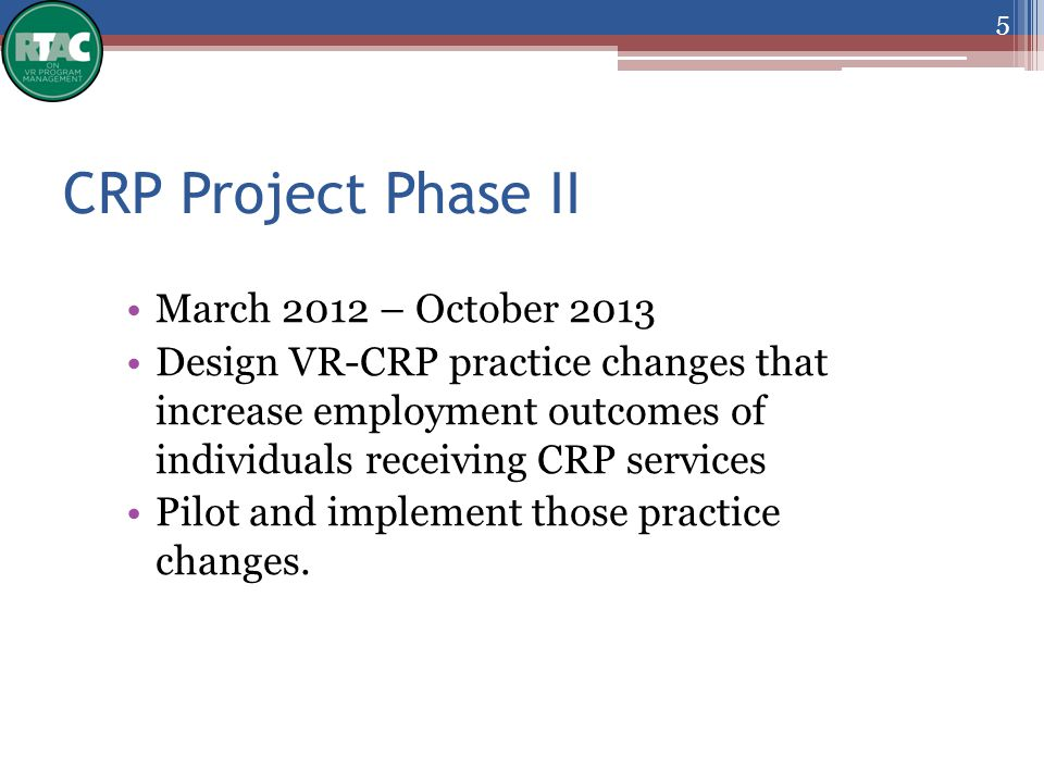 CRP Project Phase II March 2012 – October 2013 Design VR-CRP practice changes that increase employment outcomes of individuals receiving CRP services Pilot and implement those practice changes.