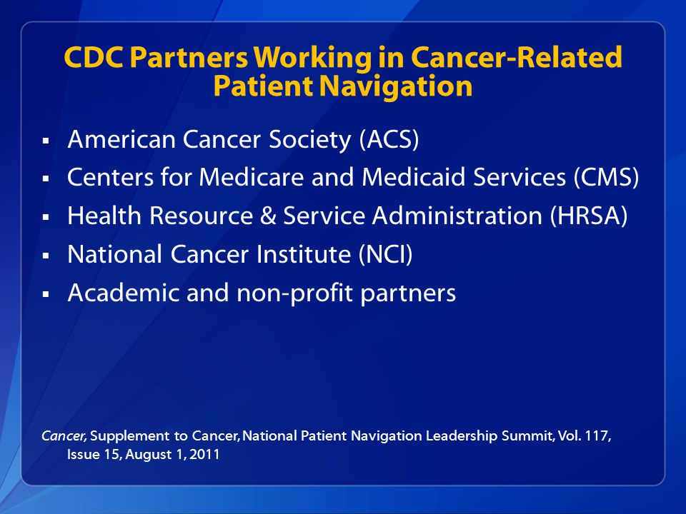 CDC Partners Working in Cancer-Related Patient Navigation  American Cancer Society (ACS)  Centers for Medicare and Medicaid Services (CMS)  Health Resource & Service Administration (HRSA)  National Cancer Institute (NCI)  Academic and non-profit partners Cancer, Supplement to Cancer, National Patient Navigation Leadership Summit, Vol.
