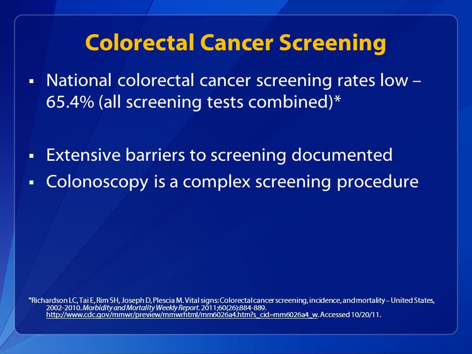 Colorectal Cancer Screening  National colorectal cancer screening rates low – 65.4% (all screening tests combined)*  Extensive barriers to screening documented  Colonoscopy is a complex screening procedure *Richardson LC, Tai E, Rim SH, Joseph D, Plescia M.