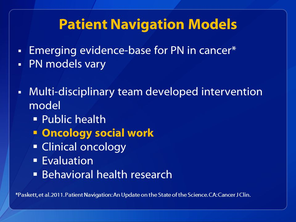 Patient Navigation Models  Emerging evidence-base for PN in cancer*  PN models vary  Multi-disciplinary team developed intervention model  Public health  Oncology social work  Clinical oncology  Evaluation  Behavioral health research *Paskett, et al.