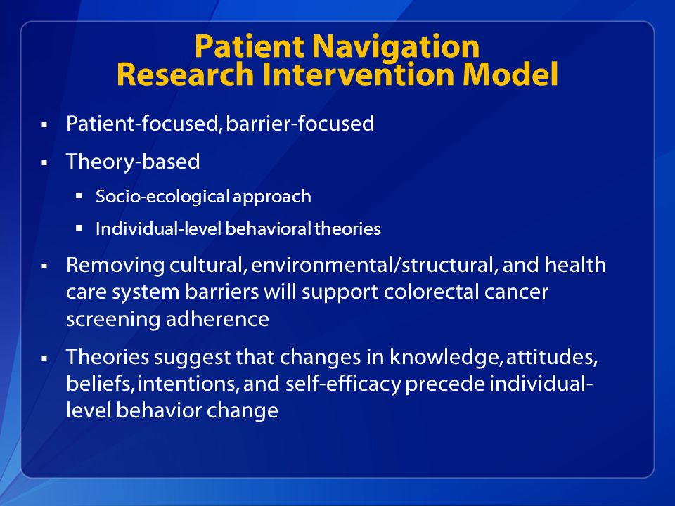Patient Navigation Research Intervention Model  Patient-focused, barrier-focused  Theory-based  Socio-ecological approach  Individual-level behavioral theories  Removing cultural, environmental/structural, and health care system barriers will support colorectal cancer screening adherence  Theories suggest that changes in knowledge, attitudes, beliefs, intentions, and self-efficacy precede individual- level behavior change