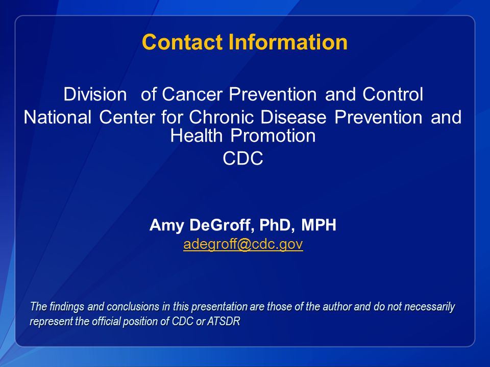 Contact Information Division of Cancer Prevention and Control National Center for Chronic Disease Prevention and Health Promotion CDC Amy DeGroff, PhD, MPH adegroff@cdc.gov The findings and conclusions in this presentation are those of the author and do not necessarily represent the official position of CDC or ATSDR