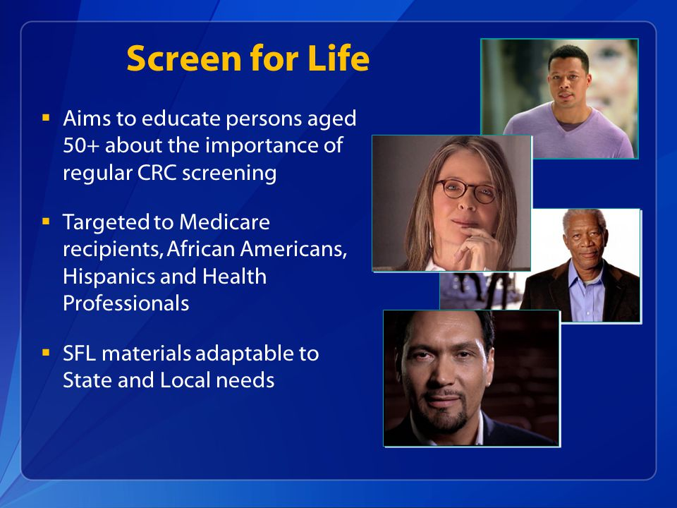  Aims to educate persons aged 50+ about the importance of regular CRC screening  Targeted to Medicare recipients, African Americans, Hispanics and Health Professionals  SFL materials adaptable to State and Local needs Screen for Life
