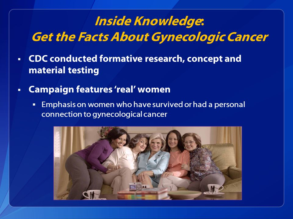 Inside Knowledge: Get the Facts About Gynecologic Cancer  CDC conducted formative research, concept and material testing  Campaign features 'real' women  Emphasis on women who have survived or had a personal connection to gynecological cancer