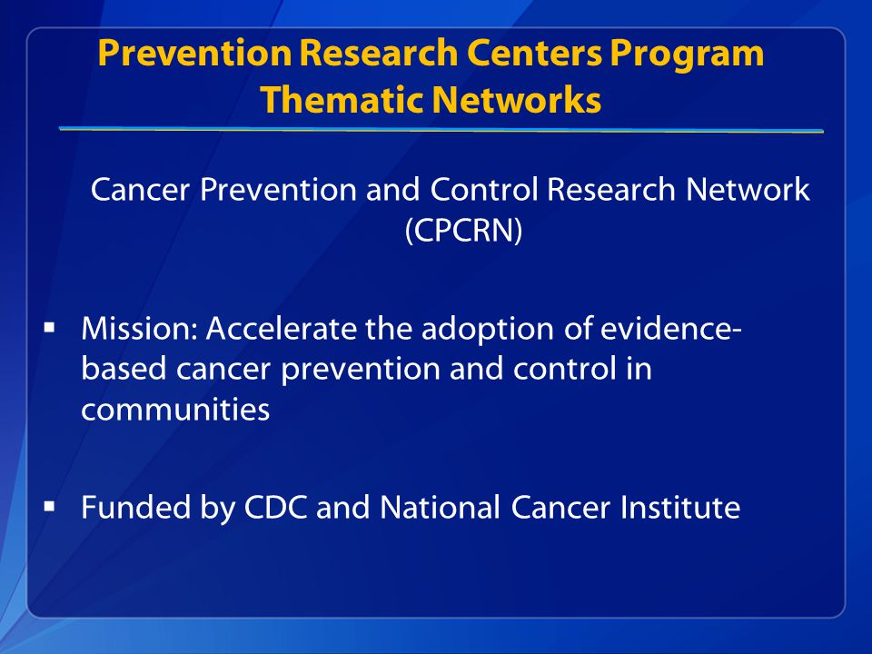 Prevention Research Centers Program Thematic Networks Cancer Prevention and Control Research Network (CPCRN)  Mission: Accelerate the adoption of evidence- based cancer prevention and control in communities  Funded by CDC and National Cancer Institute