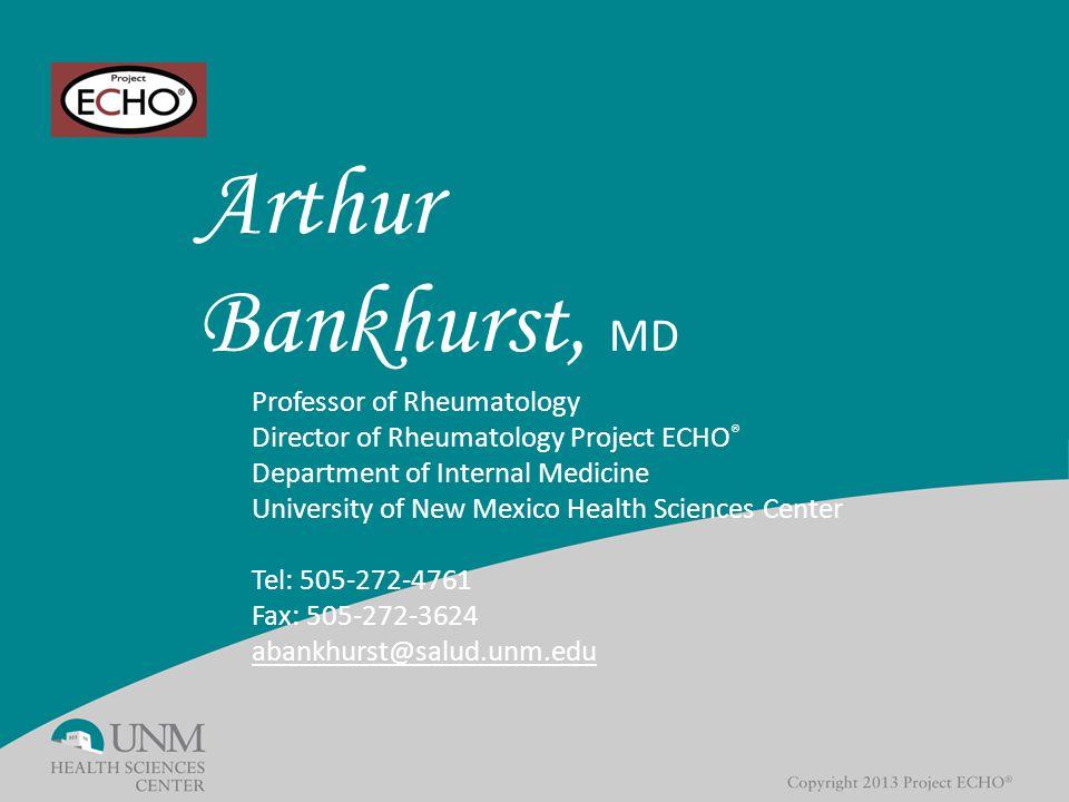 Arthur Bankhurst, MD Professor of Rheumatology Director of Rheumatology Project ECHO ® Department of Internal Medicine University of New Mexico Health Sciences Center Tel: 505-272-4761 Fax: 505-272-3624 abankhurst@salud.unm.edu