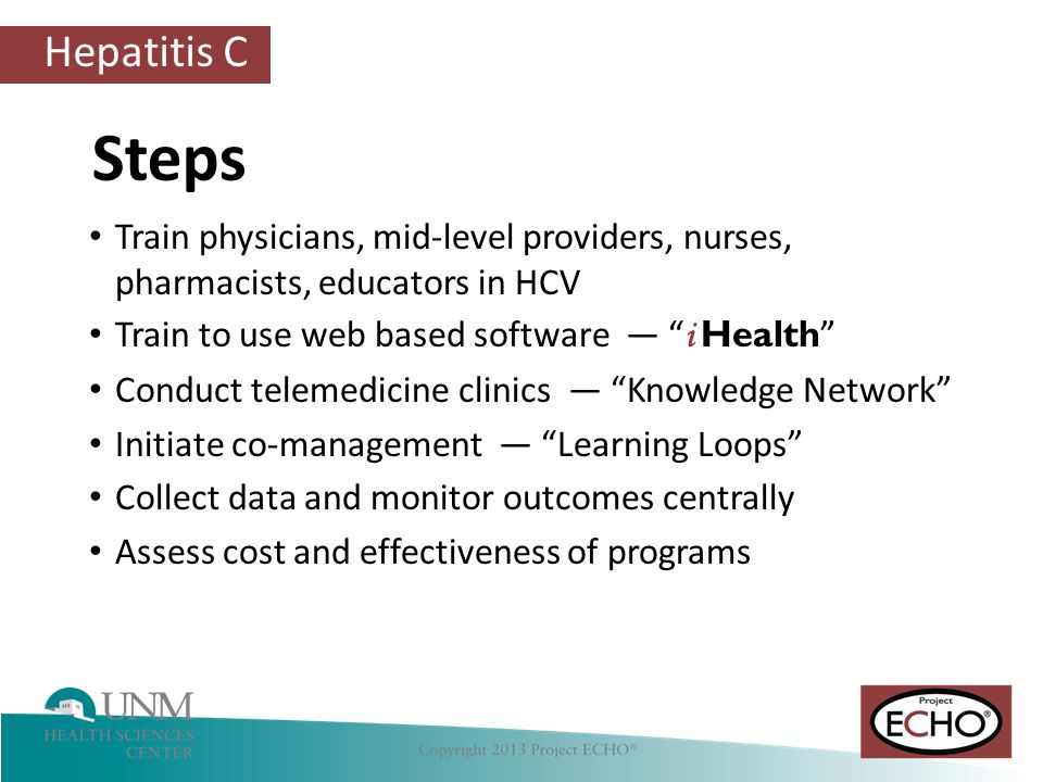 Hepatitis C Train physicians, mid-level providers, nurses, pharmacists, educators in HCV Train to use web based software — i Health Conduct telemedicine clinics — Knowledge Network Initiate co-management — Learning Loops Collect data and monitor outcomes centrally Assess cost and effectiveness of programs Steps