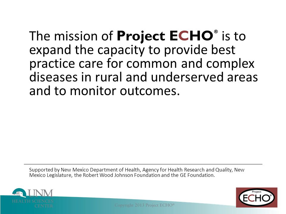 Hepatitis C The mission of Project ECHO ® is to expand the capacity to provide best practice care for common and complex diseases in rural and underserved areas and to monitor outcomes.