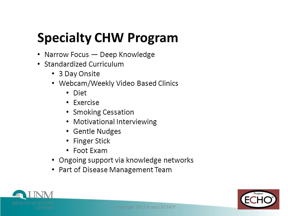 Hepatitis C Narrow Focus — Deep Knowledge Standardized Curriculum 3 Day Onsite Webcam/Weekly Video Based Clinics Diet Exercise Smoking Cessation Motivational Interviewing Gentle Nudges Finger Stick Foot Exam Ongoing support via knowledge networks Part of Disease Management Team Specialty CHW Program