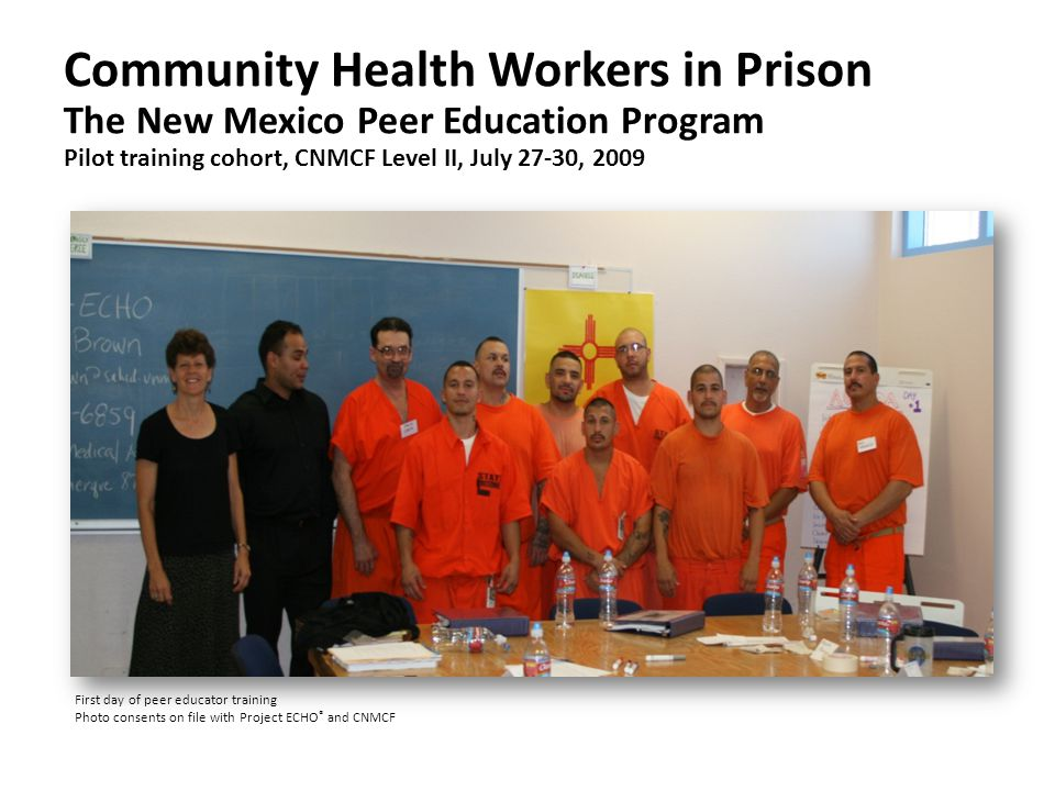 Community Health Workers in Prison The New Mexico Peer Education Program Pilot training cohort, CNMCF Level II, July 27-30, 2009 First day of peer educator training Photo consents on file with Project ECHO ® and CNMCF