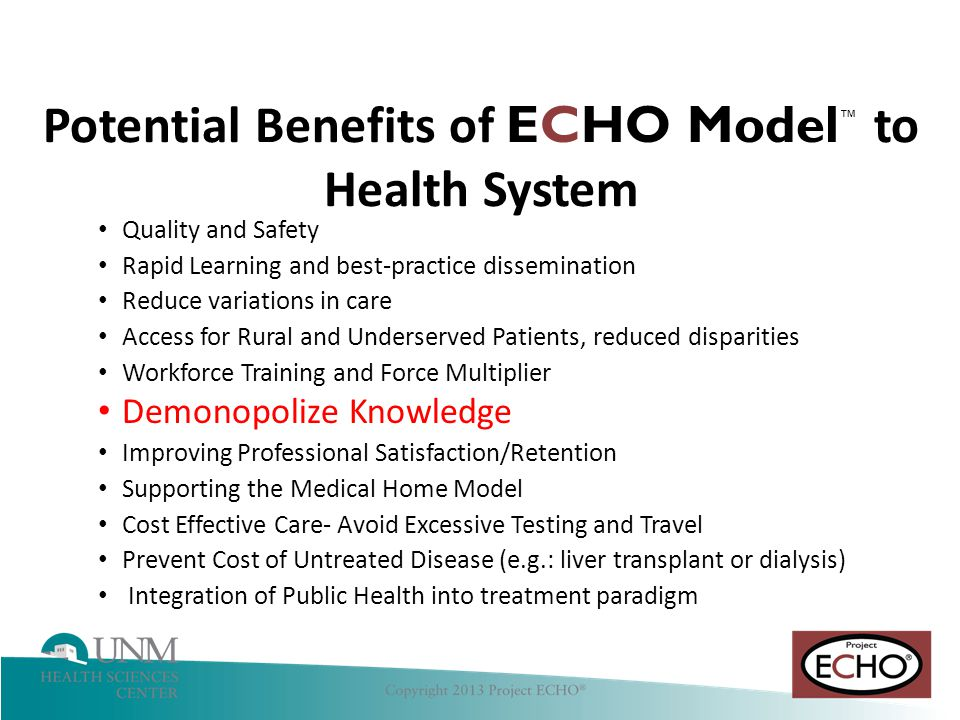 Hepatitis C Quality and Safety Rapid Learning and best-practice dissemination Reduce variations in care Access for Rural and Underserved Patients, reduced disparities Workforce Training and Force Multiplier Demonopolize Knowledge Improving Professional Satisfaction/Retention Supporting the Medical Home Model Cost Effective Care- Avoid Excessive Testing and Travel Prevent Cost of Untreated Disease (e.g.: liver transplant or dialysis) Integration of Public Health into treatment paradigm Potential Benefits of ECHO Model ™ to Health System