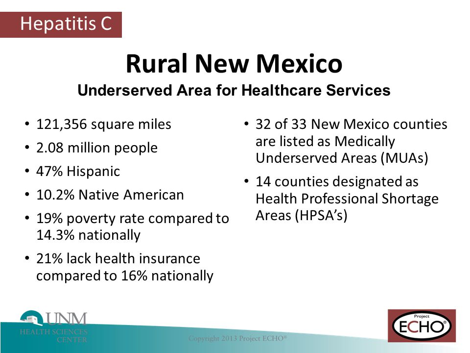 Hepatitis C 121,356 square miles 2.08 million people 47% Hispanic 10.2% Native American 19% poverty rate compared to 14.3% nationally 21% lack health insurance compared to 16% nationally 32 of 33 New Mexico counties are listed as Medically Underserved Areas (MUAs) 14 counties designated as Health Professional Shortage Areas (HPSA's) Rural New Mexico Underserved Area for Healthcare Services