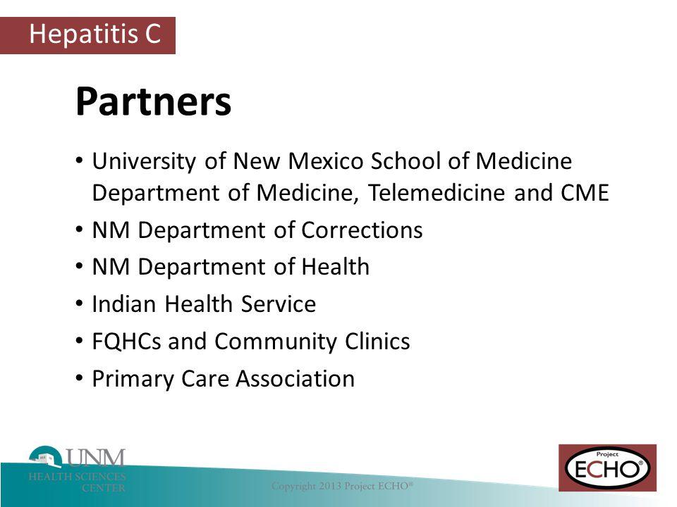 Hepatitis C University of New Mexico School of Medicine Department of Medicine, Telemedicine and CME NM Department of Corrections NM Department of Health Indian Health Service FQHCs and Community Clinics Primary Care Association Partners