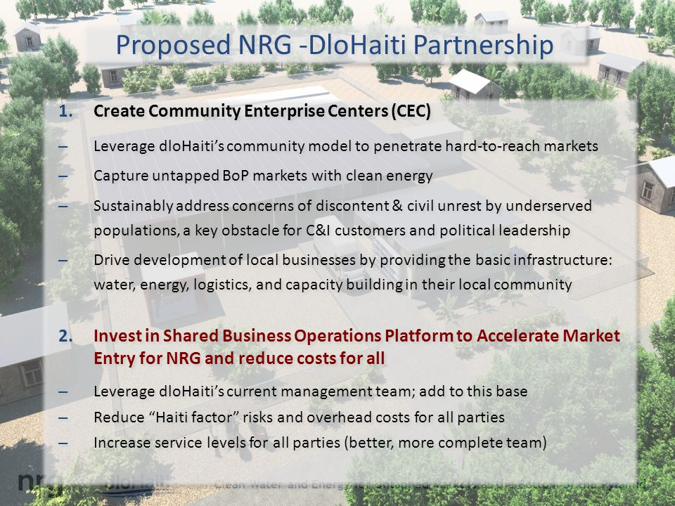 Clean Water and Energy for Untapped Markets at the Bottom of the Pyramid Proposed NRG -DloHaiti Partnership 1.Create Community Enterprise Centers (CEC) – Leverage dloHaiti's community model to penetrate hard-to-reach markets – Capture untapped BoP markets with clean energy – Sustainably address concerns of discontent & civil unrest by underserved populations, a key obstacle for C&I customers and political leadership – Drive development of local businesses by providing the basic infrastructure: water, energy, logistics, and capacity building in their local community 2.Invest in Shared Business Operations Platform to Accelerate Market Entry for NRG and reduce costs for all – Leverage dloHaiti's current management team; add to this base – Reduce Haiti factor risks and overhead costs for all parties – Increase service levels for all parties (better, more complete team) 1.Create Community Enterprise Centers (CEC) – Leverage dloHaiti's community model to penetrate hard-to-reach markets – Capture untapped BoP markets with clean energy – Sustainably address concerns of discontent & civil unrest by underserved populations, a key obstacle for C&I customers and political leadership – Drive development of local businesses by providing the basic infrastructure: water, energy, logistics, and capacity building in their local community 2.Invest in Shared Business Operations Platform to Accelerate Market Entry for NRG and reduce costs for all – Leverage dloHaiti's current management team; add to this base – Reduce Haiti factor risks and overhead costs for all parties – Increase service levels for all parties (better, more complete team)