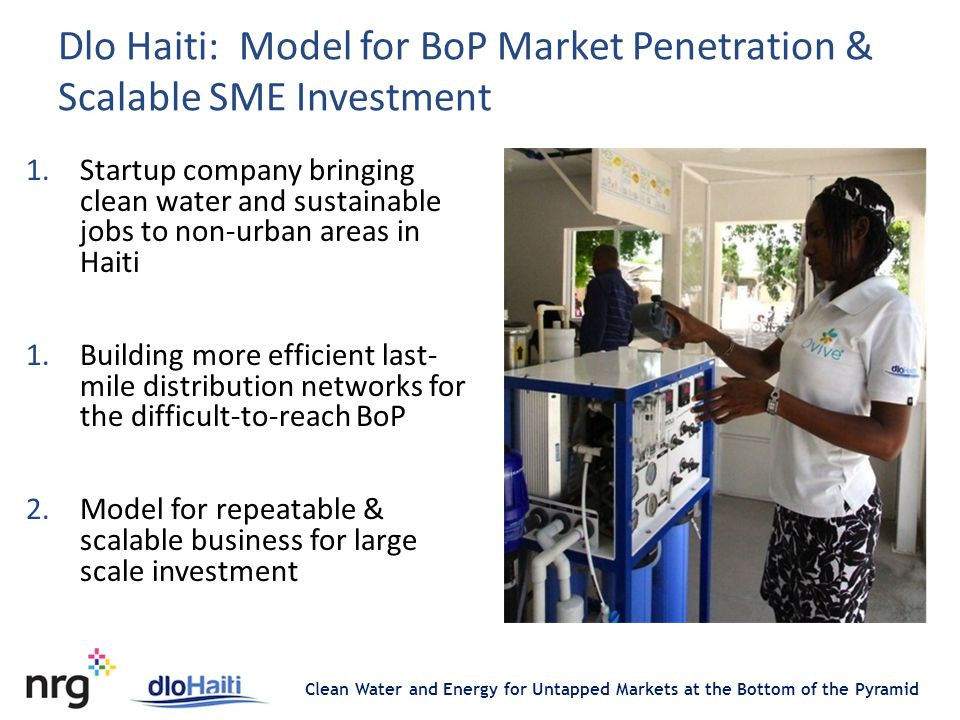 Clean Water and Energy for Untapped Markets at the Bottom of the Pyramid Dlo Haiti: Model for BoP Market Penetration & Scalable SME Investment 1.Startup company bringing clean water and sustainable jobs to non-urban areas in Haiti 1.Building more efficient last- mile distribution networks for the difficult-to-reach BoP 2.Model for repeatable & scalable business for large scale investment