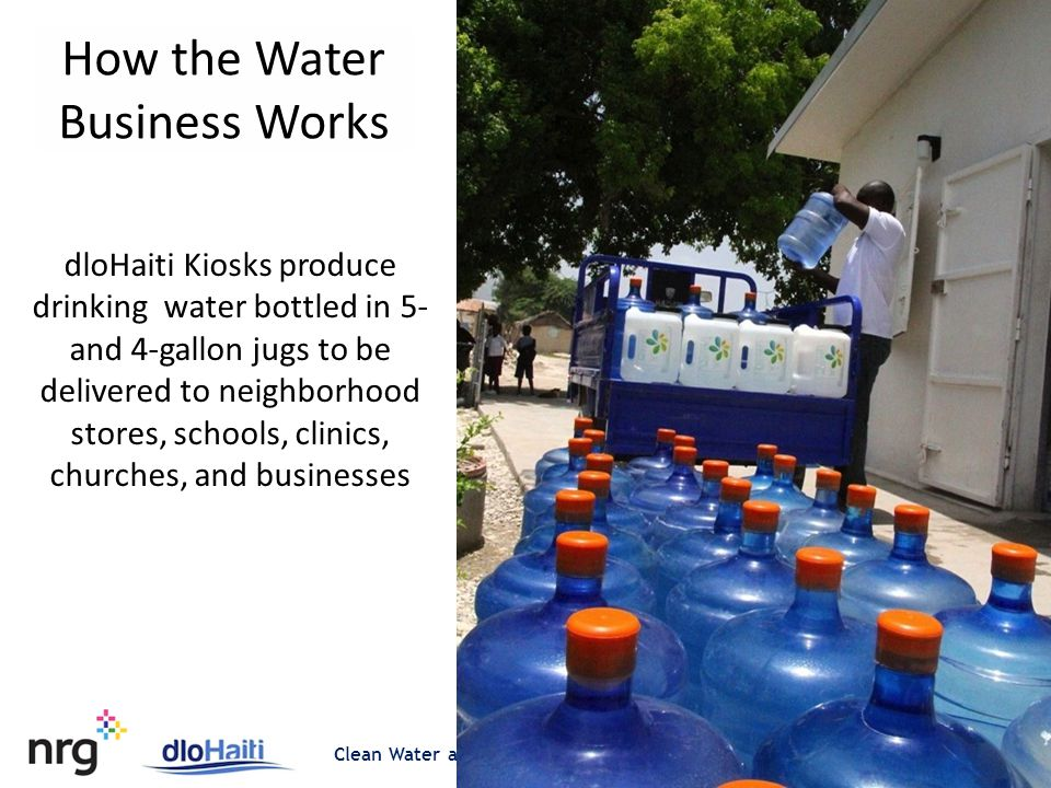 Clean Water and Energy for Untapped Markets at the Bottom of the Pyramid dloHaiti Kiosks produce drinking water bottled in 5- and 4-gallon jugs to be delivered to neighborhood stores, schools, clinics, churches, and businesses How the Water Business Works