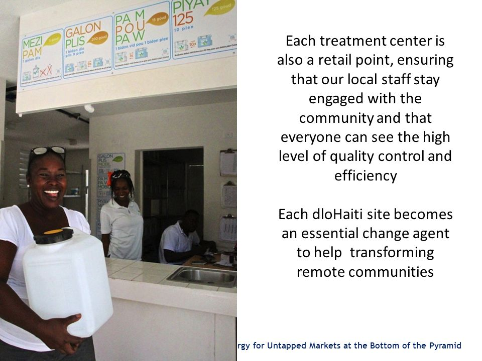 Clean Water and Energy for Untapped Markets at the Bottom of the Pyramid Each treatment center is also a retail point, ensuring that our local staff stay engaged with the community and that everyone can see the high level of quality control and efficiency Each dloHaiti site becomes an essential change agent to help transforming remote communities