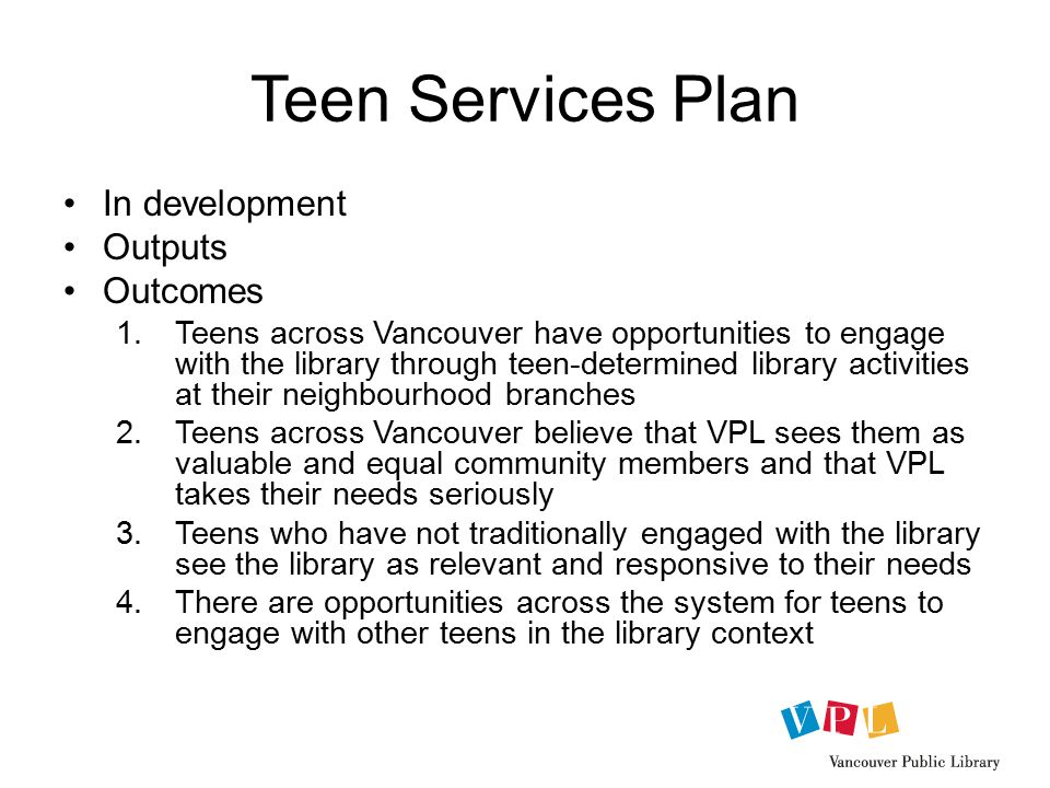 Teen Services Plan In development Outputs Outcomes 1.Teens across Vancouver have opportunities to engage with the library through teen-determined library activities at their neighbourhood branches 2.Teens across Vancouver believe that VPL sees them as valuable and equal community members and that VPL takes their needs seriously 3.Teens who have not traditionally engaged with the library see the library as relevant and responsive to their needs 4.There are opportunities across the system for teens to engage with other teens in the library context