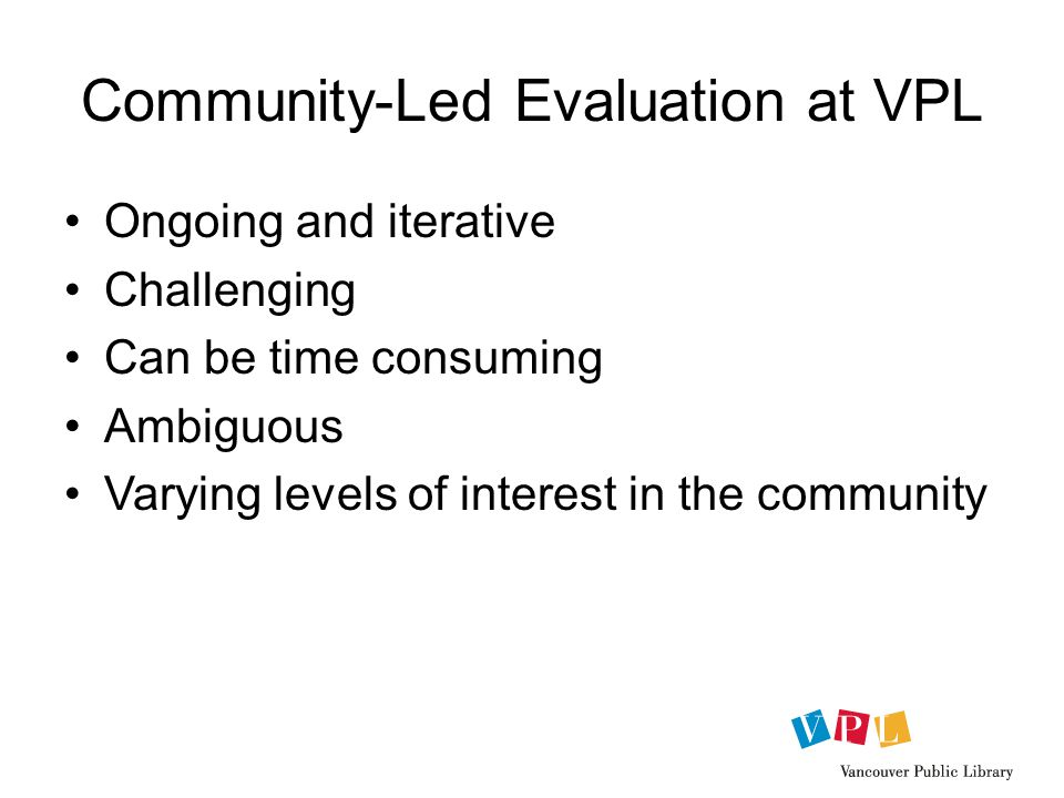 Community-Led Evaluation at VPL Ongoing and iterative Challenging Can be time consuming Ambiguous Varying levels of interest in the community