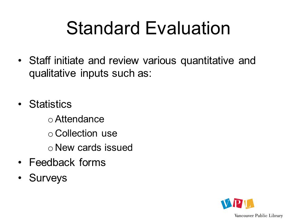 Standard Evaluation Staff initiate and review various quantitative and qualitative inputs such as: Statistics o Attendance o Collection use o New cards issued Feedback forms Surveys