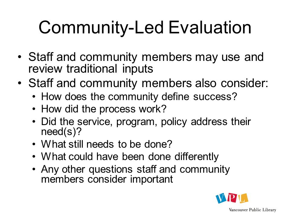 Community-Led Evaluation Staff and community members may use and review traditional inputs Staff and community members also consider: How does the community define success.