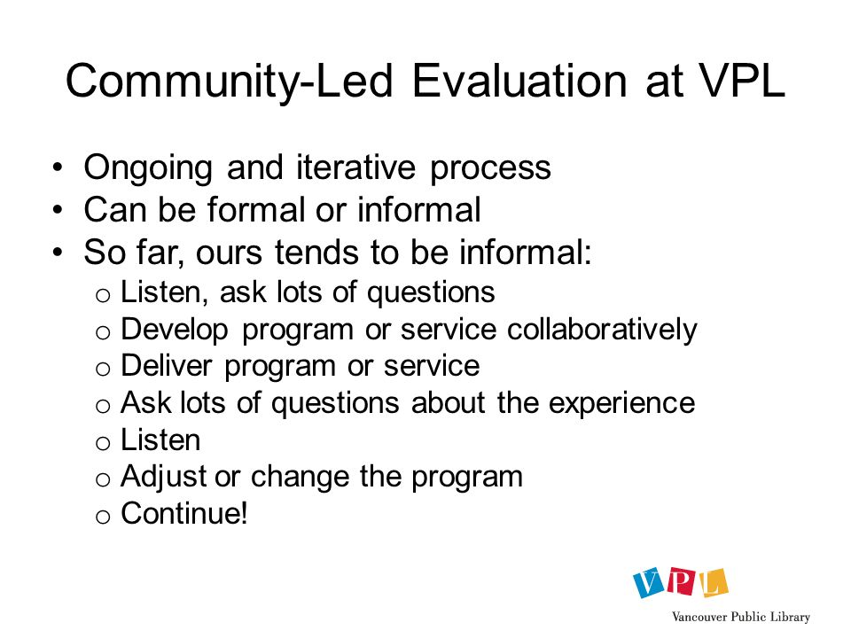 Community-Led Evaluation at VPL Ongoing and iterative process Can be formal or informal So far, ours tends to be informal: o Listen, ask lots of questions o Develop program or service collaboratively o Deliver program or service o Ask lots of questions about the experience o Listen o Adjust or change the program o Continue!