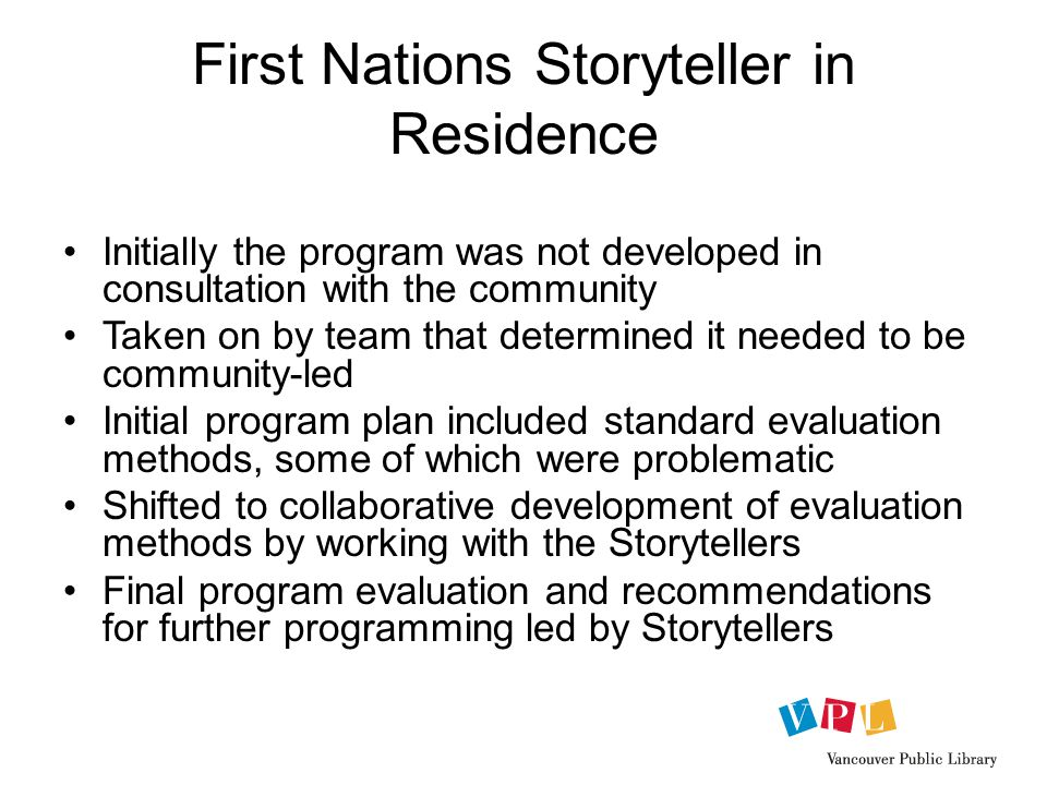 First Nations Storyteller in Residence Initially the program was not developed in consultation with the community Taken on by team that determined it needed to be community-led Initial program plan included standard evaluation methods, some of which were problematic Shifted to collaborative development of evaluation methods by working with the Storytellers Final program evaluation and recommendations for further programming led by Storytellers