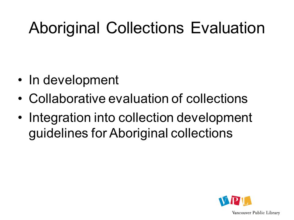 Aboriginal Collections Evaluation In development Collaborative evaluation of collections Integration into collection development guidelines for Aboriginal collections