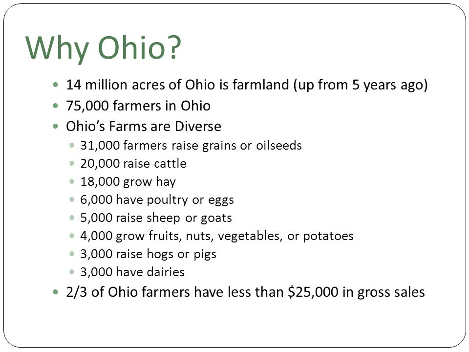 Why Ohio? 14 million acres of Ohio is farmland (up from 5 years ago) 75,000 farmers in Ohio Ohio's Farms are Diverse 31,000 farmers raise grains or oi