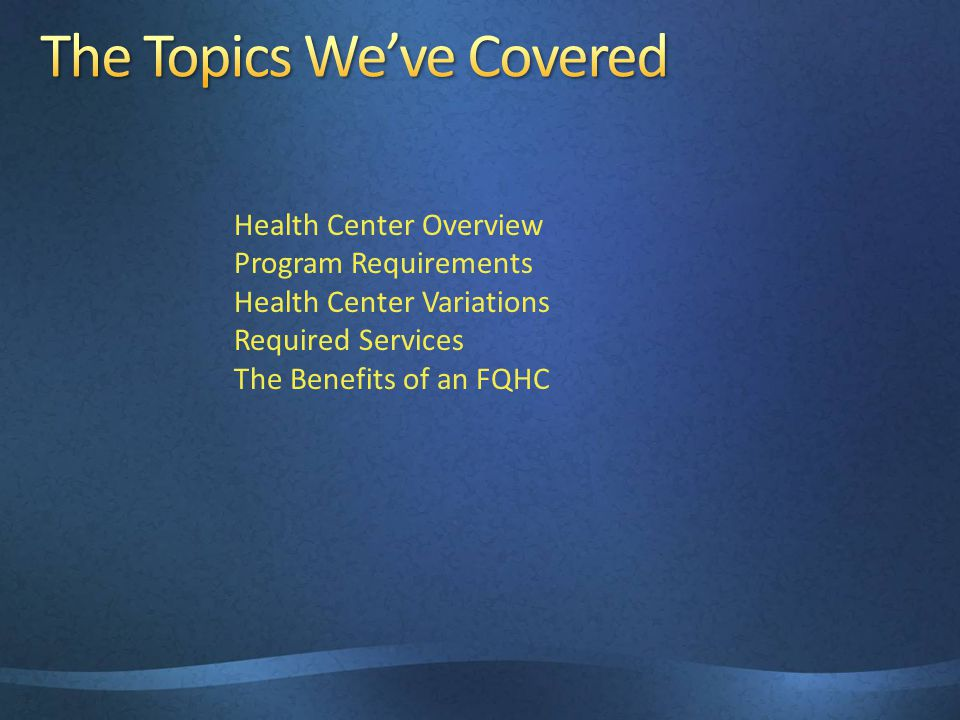 Health Center Overview Program Requirements Health Center Variations Required Services The Benefits of an FQHC