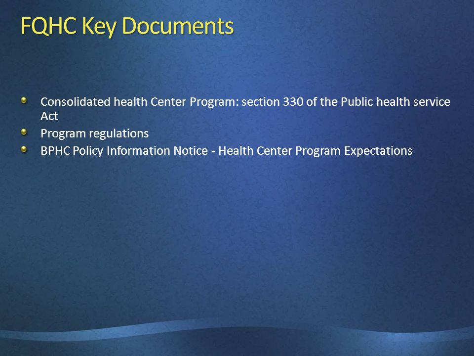 FQHC Key Documents Consolidated health Center Program: section 330 of the Public health service Act Program regulations BPHC Policy Information Notice - Health Center Program Expectations