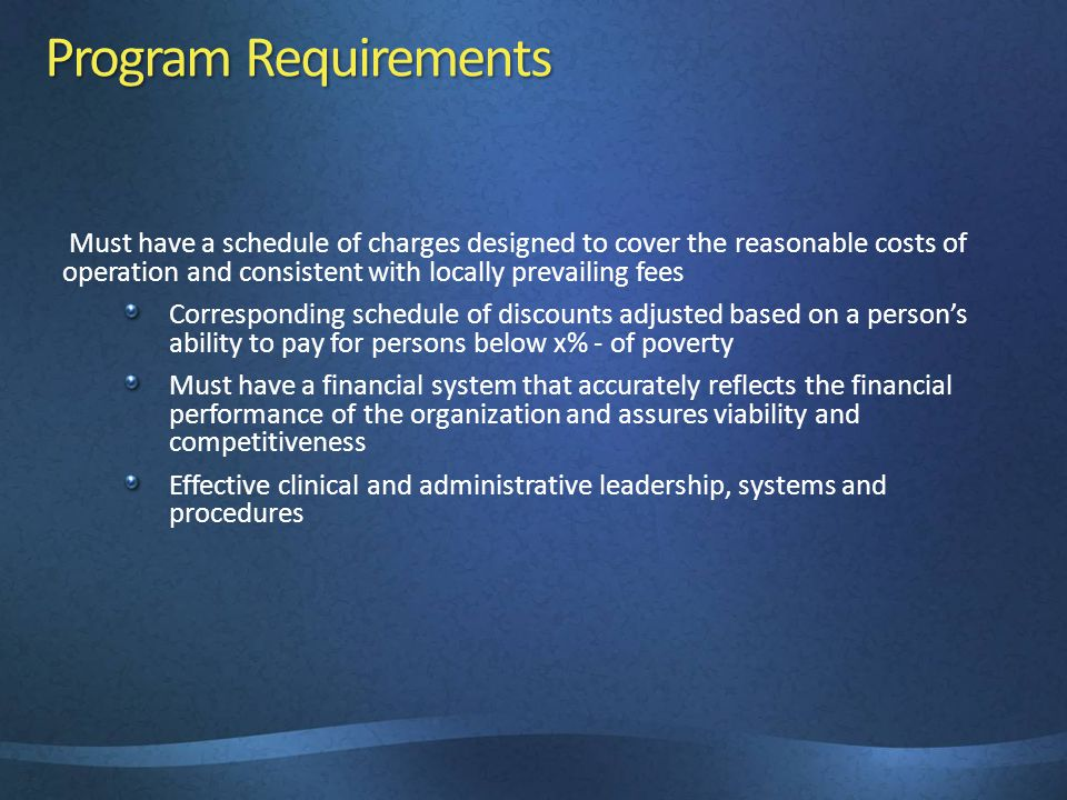 Program Requirements Must have a schedule of charges designed to cover the reasonable costs of operation and consistent with locally prevailing fees Corresponding schedule of discounts adjusted based on a person's ability to pay for persons below x% - of poverty Must have a financial system that accurately reflects the financial performance of the organization and assures viability and competitiveness Effective clinical and administrative leadership, systems and procedures