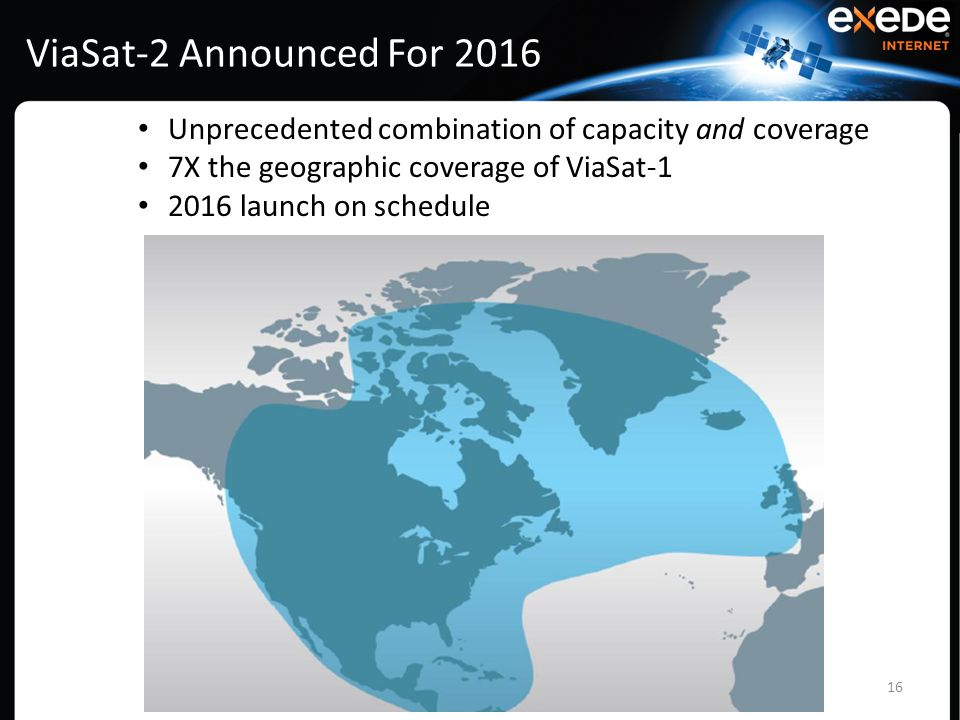 ViaSat-2 Announced For 2016 16 Unprecedented combination of capacity and coverage 7X the geographic coverage of ViaSat-1 2016 launch on schedule