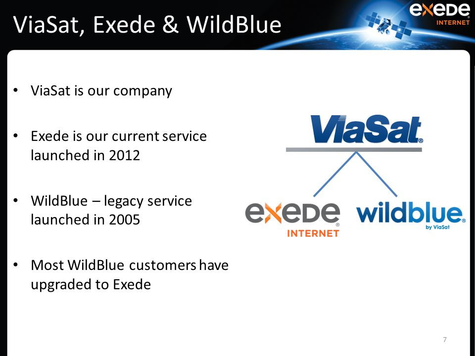 ViaSat, Exede & WildBlue ViaSat is our company Exede is our current service launched in 2012 WildBlue – legacy service launched in 2005 Most WildBlue customers have upgraded to Exede 7