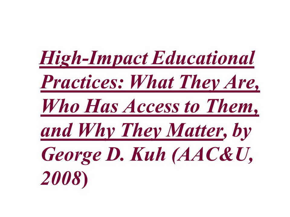 High-Impact Educational Practices: What They Are, Who Has Access to Them, and Why They Matter, by George D.