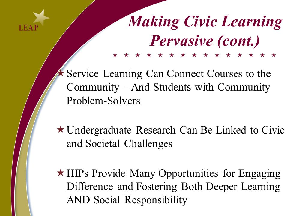 Making Civic Learning Pervasive (cont.)  Service Learning Can Connect Courses to the Community – And Students with Community Problem-Solvers  Undergraduate Research Can Be Linked to Civic and Societal Challenges  HIPs Provide Many Opportunities for Engaging Difference and Fostering Both Deeper Learning AND Social Responsibility