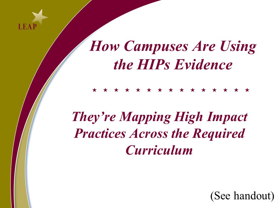 How Campuses Are Using the HIPs Evidence They're Mapping High Impact Practices Across the Required Curriculum (See handout)