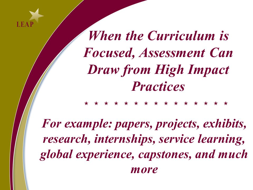 When the Curriculum is Focused, Assessment Can Draw from High Impact Practices For example: papers, projects, exhibits, research, internships, service learning, global experience, capstones, and much more