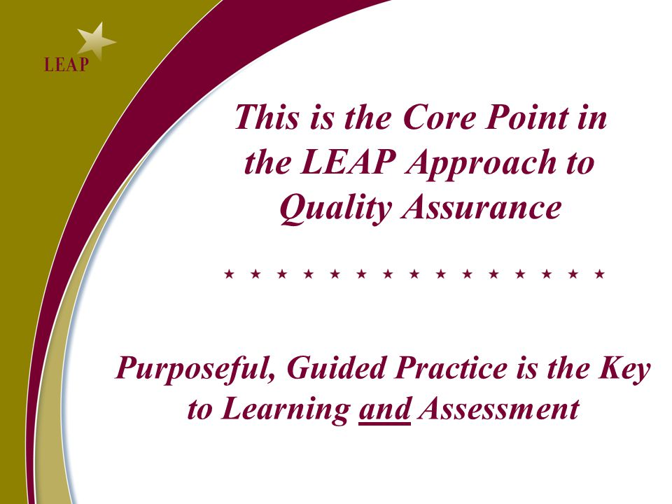 This is the Core Point in the LEAP Approach to Quality Assurance Purposeful, Guided Practice is the Key to Learning and Assessment