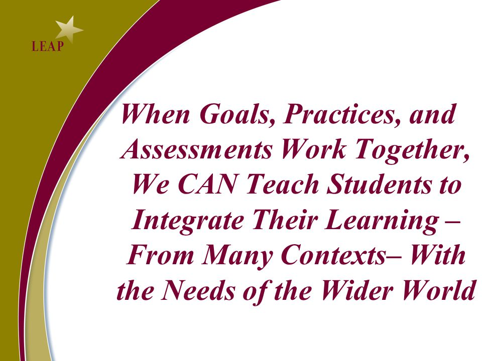 When Goals, Practices, and Assessments Work Together, We CAN Teach Students to Integrate Their Learning – From Many Contexts– With the Needs of the Wider World