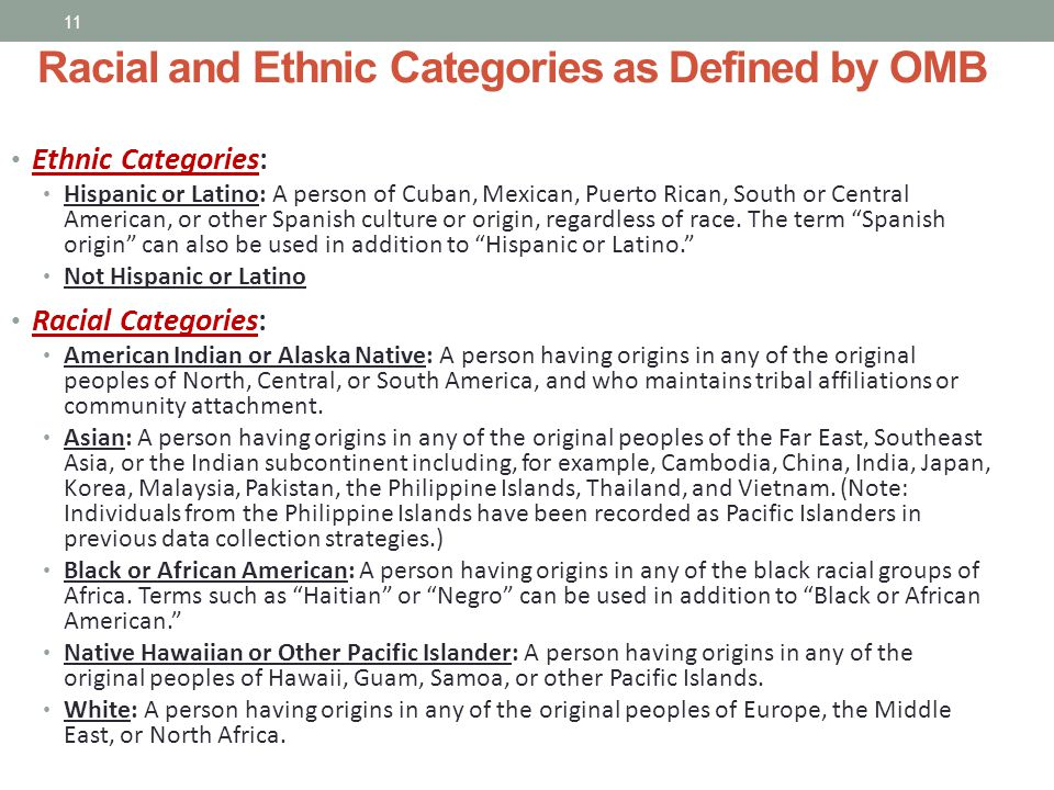 Ethnic Categories: Hispanic or Latino: A person of Cuban, Mexican, Puerto Rican, South or Central American, or other Spanish culture or origin, regardless of race.