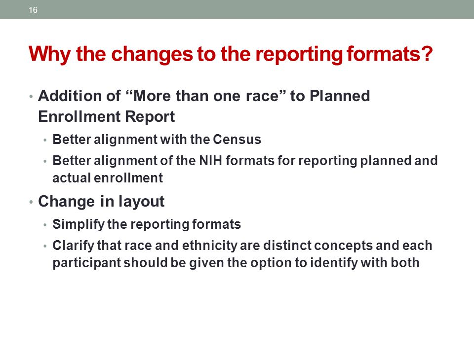 Addition of More than one race to Planned Enrollment Report Better alignment with the Census Better alignment of the NIH formats for reporting planned and actual enrollment Change in layout Simplify the reporting formats Clarify that race and ethnicity are distinct concepts and each participant should be given the option to identify with both Why the changes to the reporting formats.