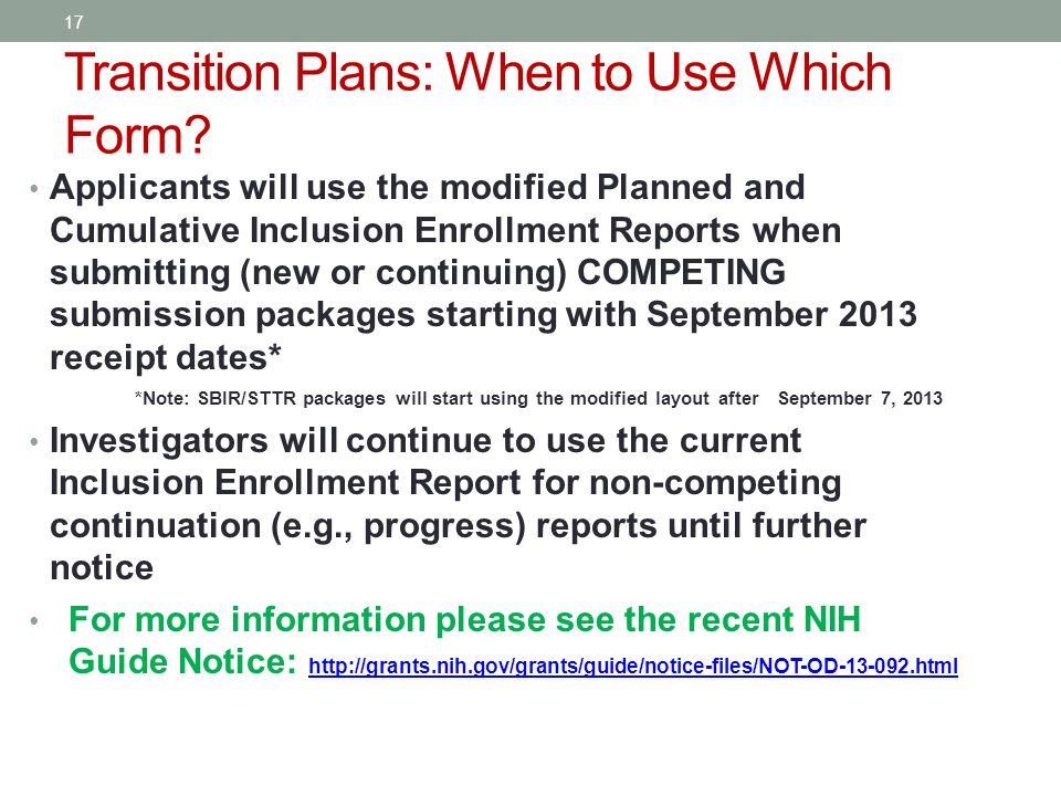 Applicants will use the modified Planned and Cumulative Inclusion Enrollment Reports when submitting (new or continuing) COMPETING submission packages starting with September 2013 receipt dates* *Note: SBIR/STTR packages will start using the modified layout after September 7, 2013 Investigators will continue to use the current Inclusion Enrollment Report for non-competing continuation (e.g., progress) reports until further notice For more information please see the recent NIH Guide Notice: http://grants.nih.gov/grants/guide/notice-files/NOT-OD-13-092.html http://grants.nih.gov/grants/guide/notice-files/NOT-OD-13-092.html Transition Plans: When to Use Which Form.