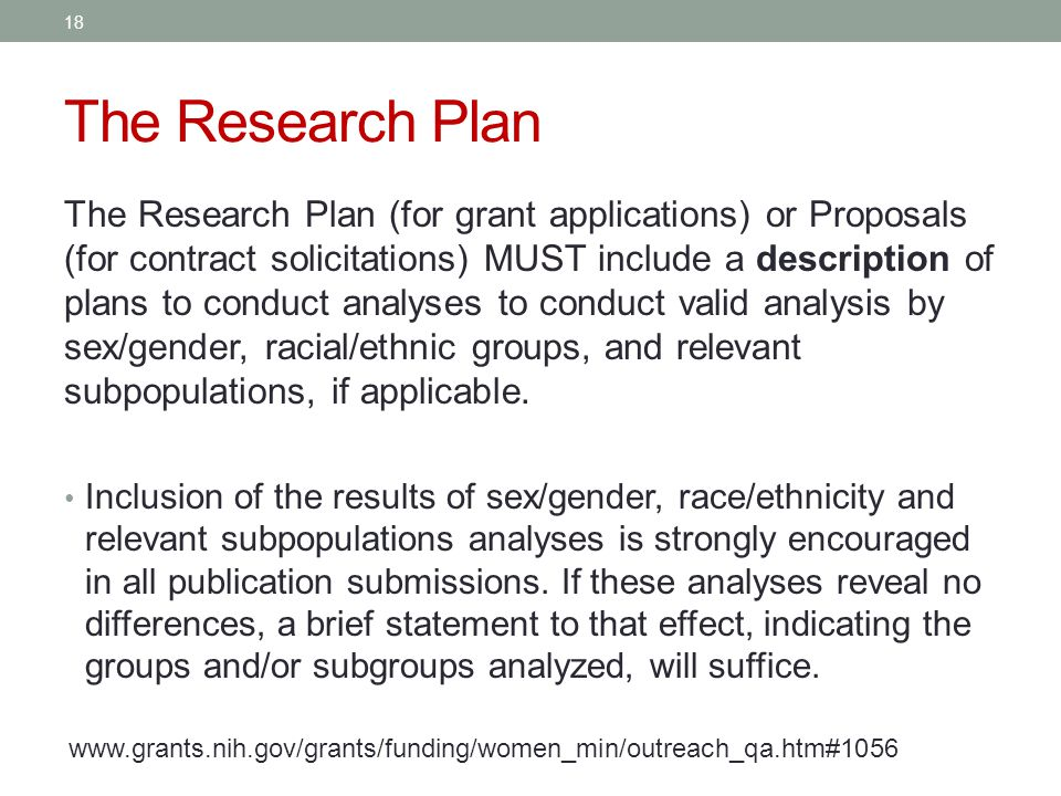 The Research Plan The Research Plan (for grant applications) or Proposals (for contract solicitations) MUST include a description of plans to conduct analyses to conduct valid analysis by sex/gender, racial/ethnic groups, and relevant subpopulations, if applicable.