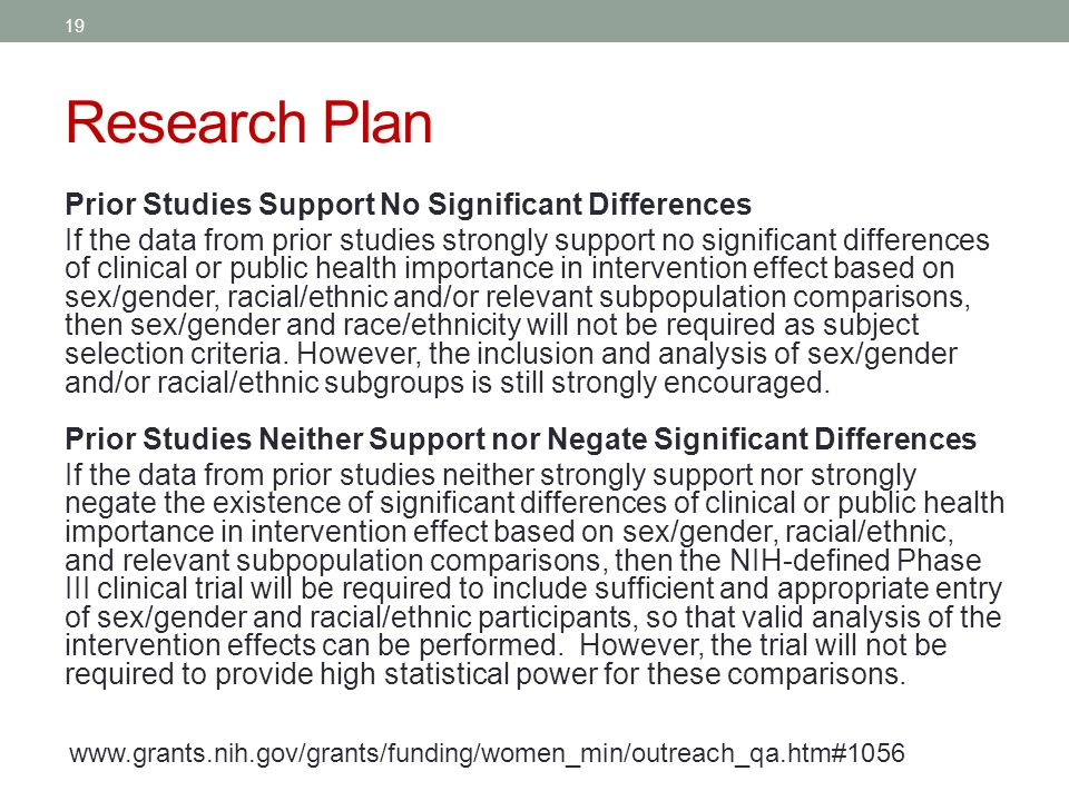 Research Plan Prior Studies Support No Significant Differences If the data from prior studies strongly support no significant differences of clinical or public health importance in intervention effect based on sex/gender, racial/ethnic and/or relevant subpopulation comparisons, then sex/gender and race/ethnicity will not be required as subject selection criteria.